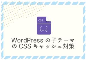WordPressの子テーマでCSS更新時にクエリを自動付加してキャッシュ対策をする