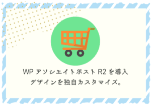 WPアソシエイトポストR2を導入!デザインも独自にカスタマイズできます。