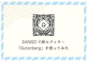 SANGOで新エディター「Gutenberg」を使ってみた